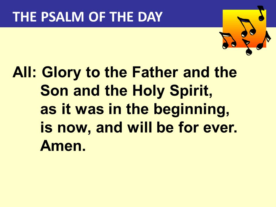 THE PSALM OF THE DAY All: Glory to the Father and the Son and the Holy Spirit, as it was in the beginning, is now, and will be for ever. Amen.