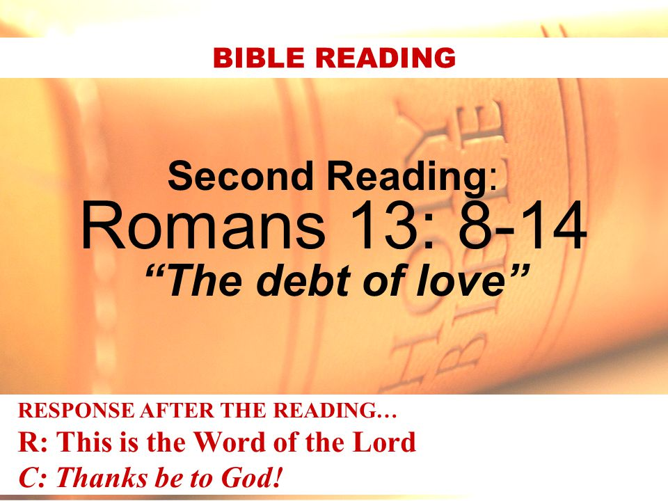 """Second Reading: Romans 13: 8-14 """"The debt of love"""" BIBLE READING RESPONSE AFTER THE READING… R: This is the Word of the Lord C: Thanks be to God!"""