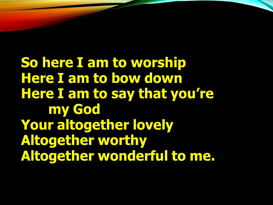 So here I am to worship Here I am to bow down Here I am to say that you're my God Your altogether lovely Altogether worthy Altogether wonderful to me.