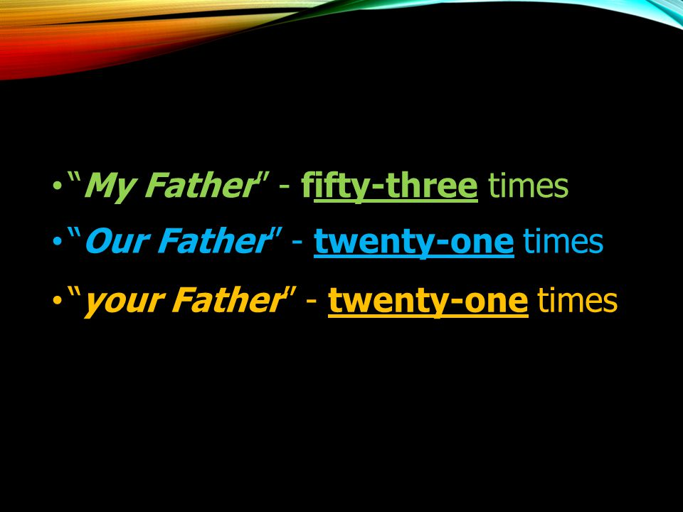 """""""My Father"""" - fifty-three times """"Our Father"""" - twenty-one times """"your Father"""" - twenty-one times"""