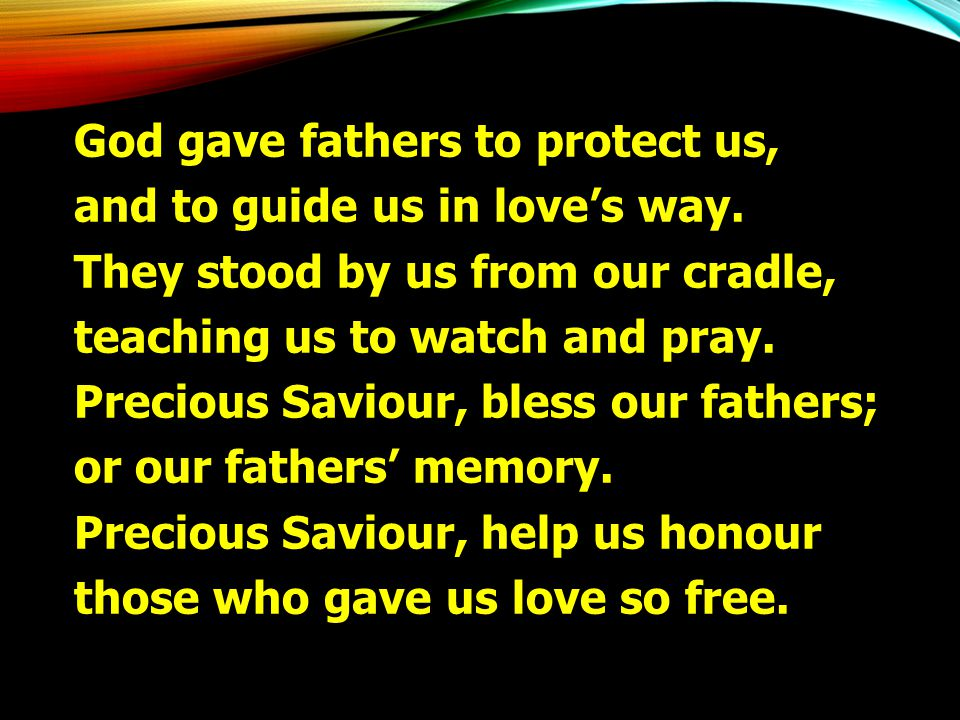 God gave fathers to protect us, and to guide us in love's way. They stood by us from our cradle, teaching us to watch and pray. Precious Saviour, bles