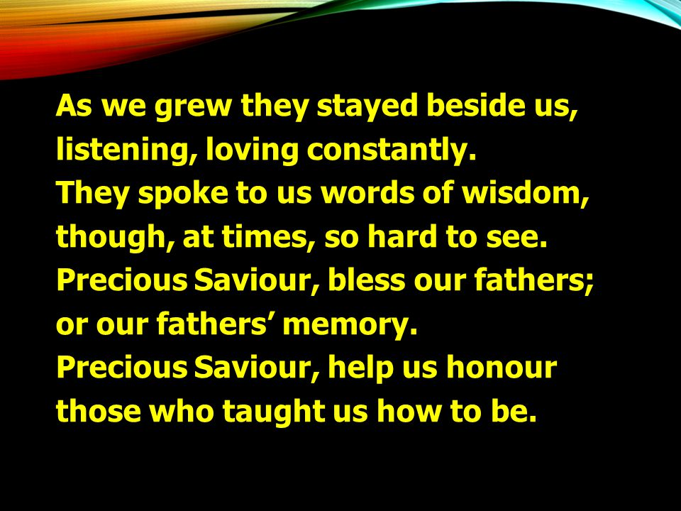 As we grew they stayed beside us, listening, loving constantly. They spoke to us words of wisdom, though, at times, so hard to see. Precious Saviour,