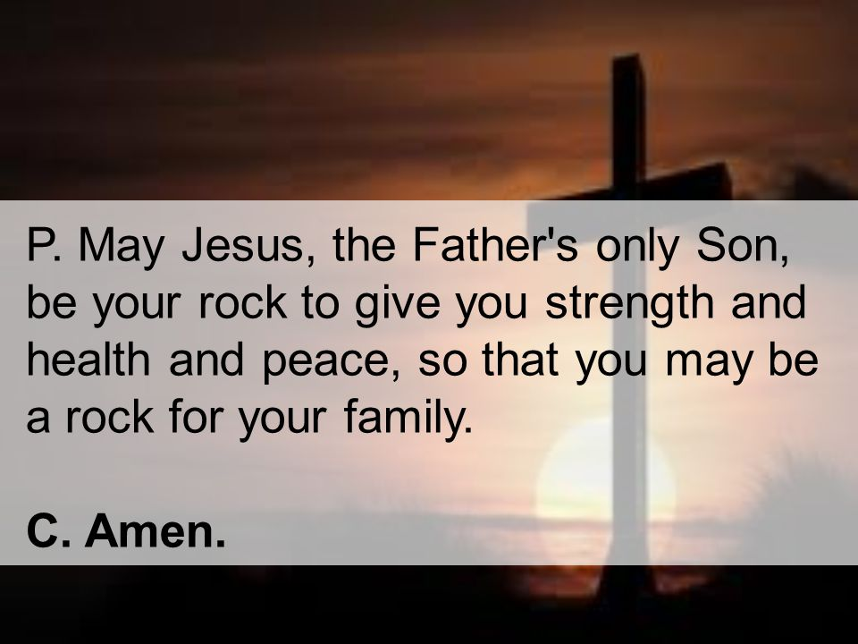 P. May Jesus, the Father's only Son, be your rock to give you strength and health and peace, so that you may be a rock for your family. C. Amen.