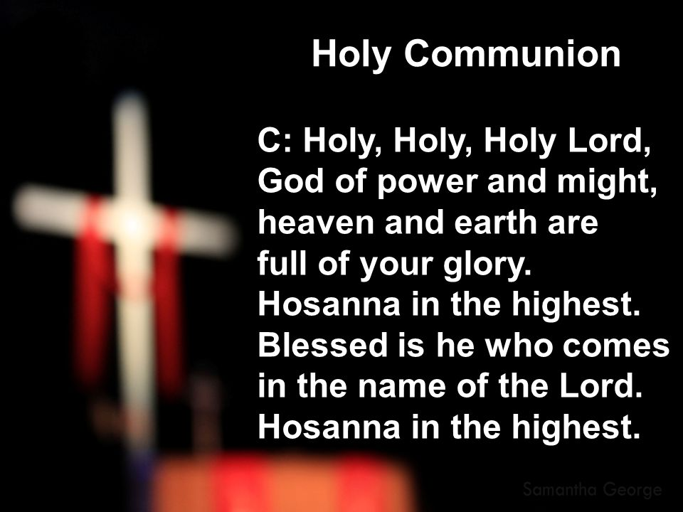 C: Holy, Holy, Holy Lord, God of power and might, heaven and earth are full of your glory. Hosanna in the highest. Blessed is he who comes in the name