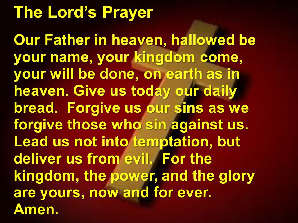 The Lord's Prayer Our Father in heaven, hallowed be your name, your kingdom come, your will be done, on earth as in heaven. Give us today our daily br