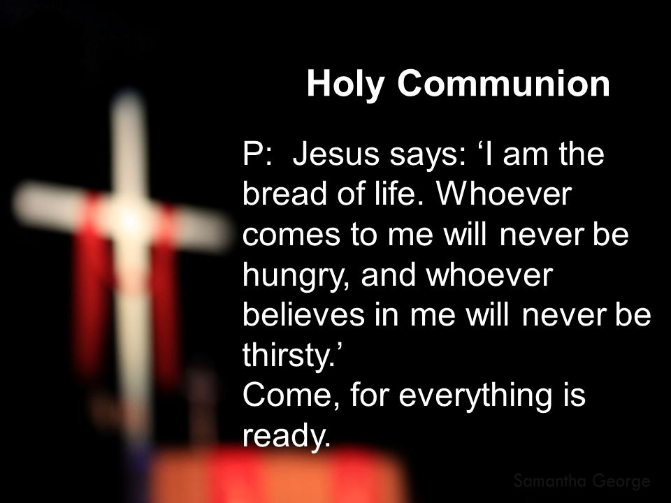 Holy Communion P: Jesus says: 'I am the bread of life. Whoever comes to me will never be hungry, and whoever believes in me will never be thirsty.' Co