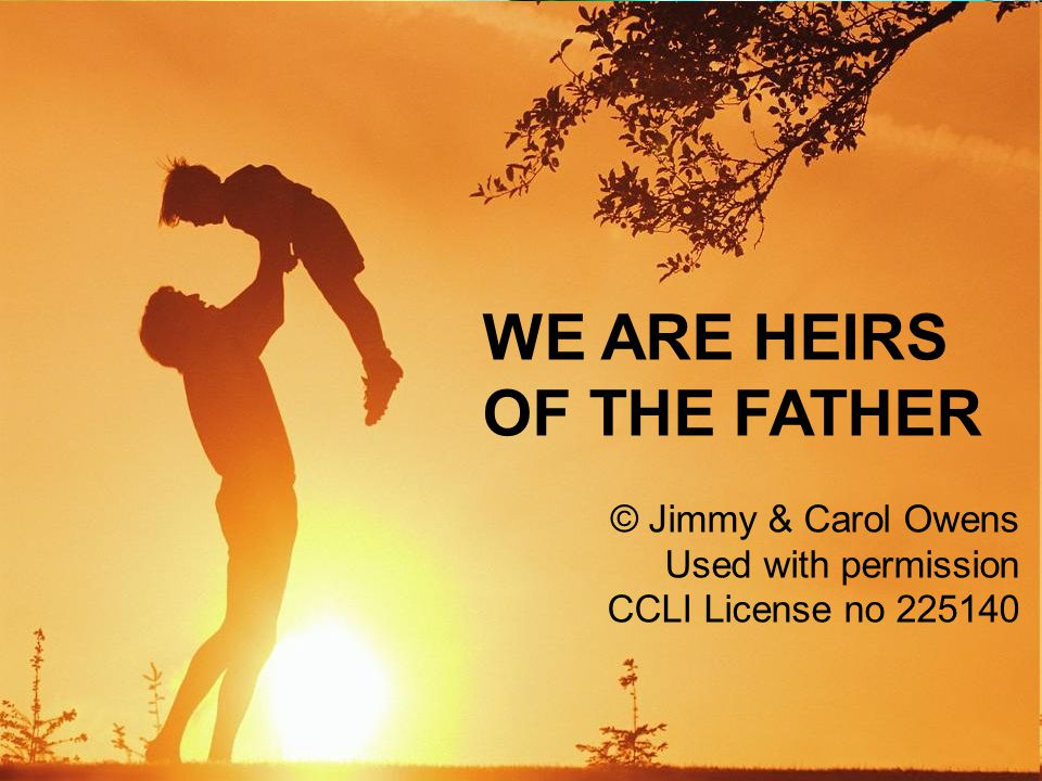WE ARE HEIRS OF THE FATHER © Jimmy & Carol Owens Used with permission CCLI License no 225140