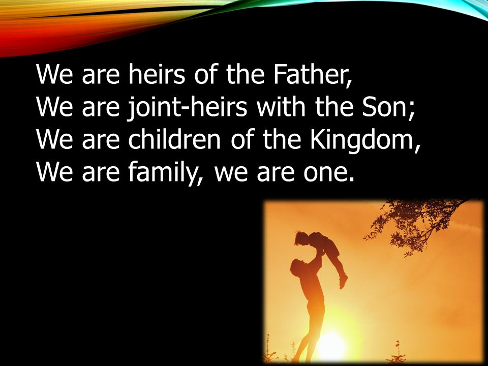 We are heirs of the Father, We are joint-heirs with the Son; We are children of the Kingdom, We are family, we are one.