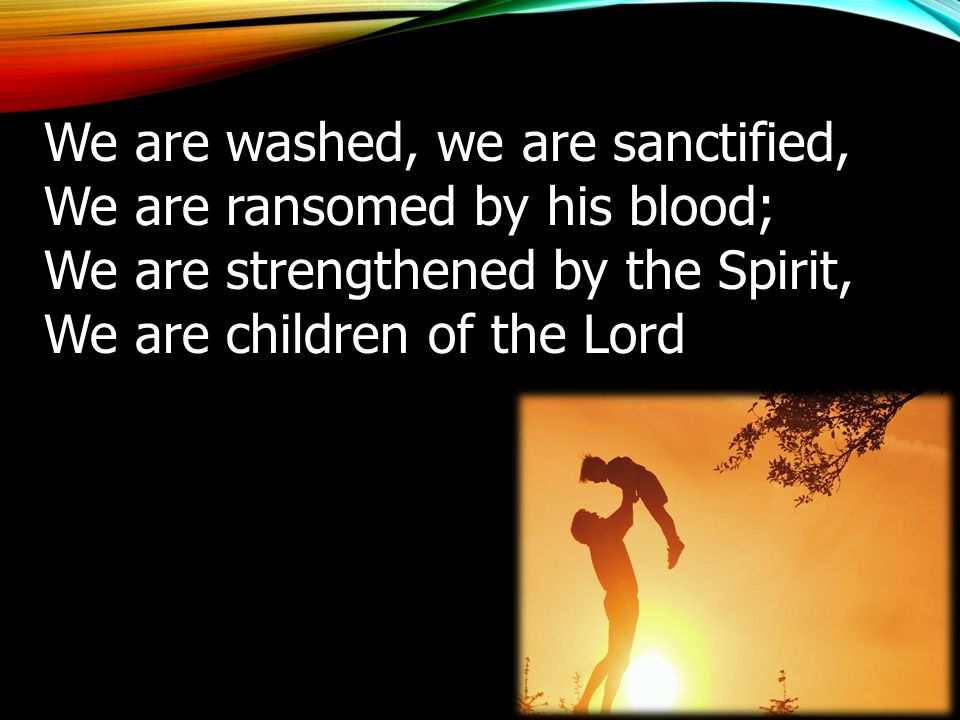We are washed, we are sanctified, We are ransomed by his blood; We are strengthened by the Spirit, We are children of the Lord