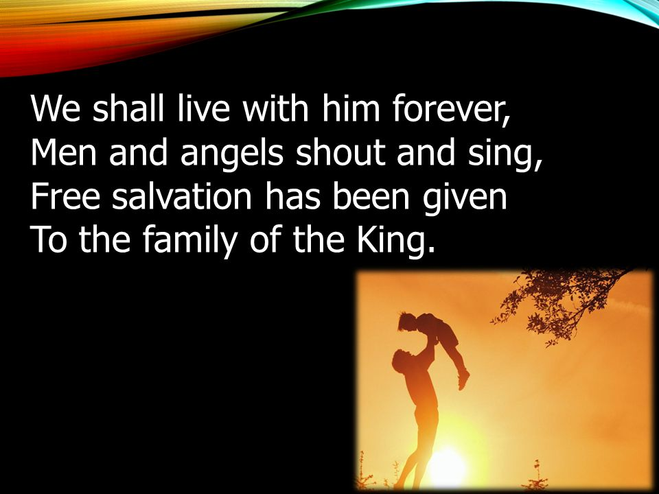 We shall live with him forever, Men and angels shout and sing, Free salvation has been given To the family of the King.