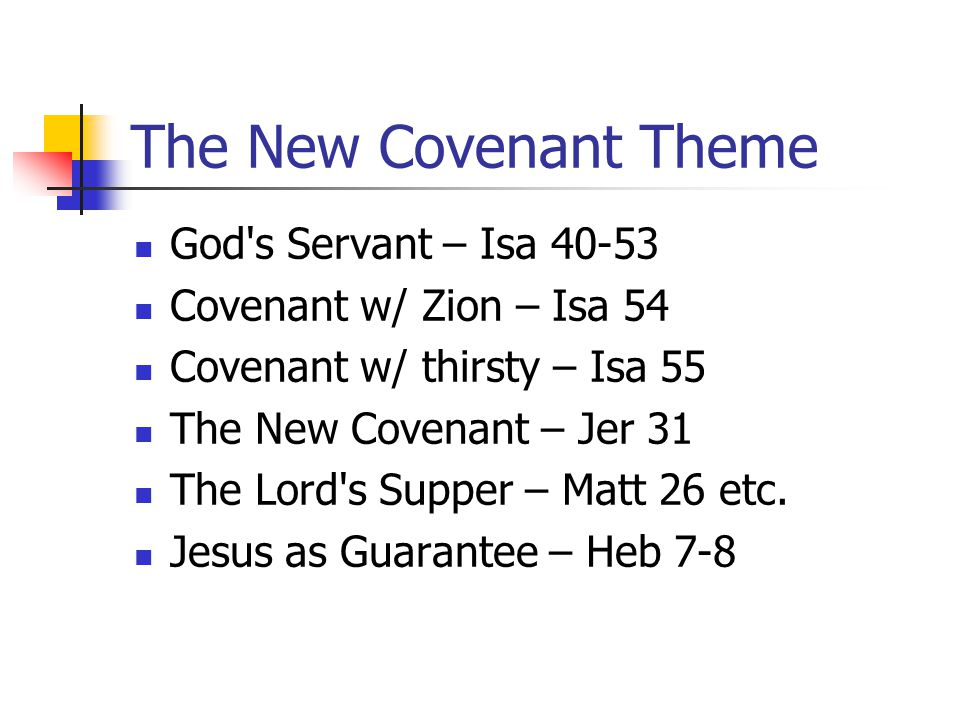 The New Covenant Theme God's Servant – Isa 40-53 Covenant w/ Zion – Isa 54 Covenant w/ thirsty – Isa 55 The New Covenant – Jer 31 The Lord's Supper –