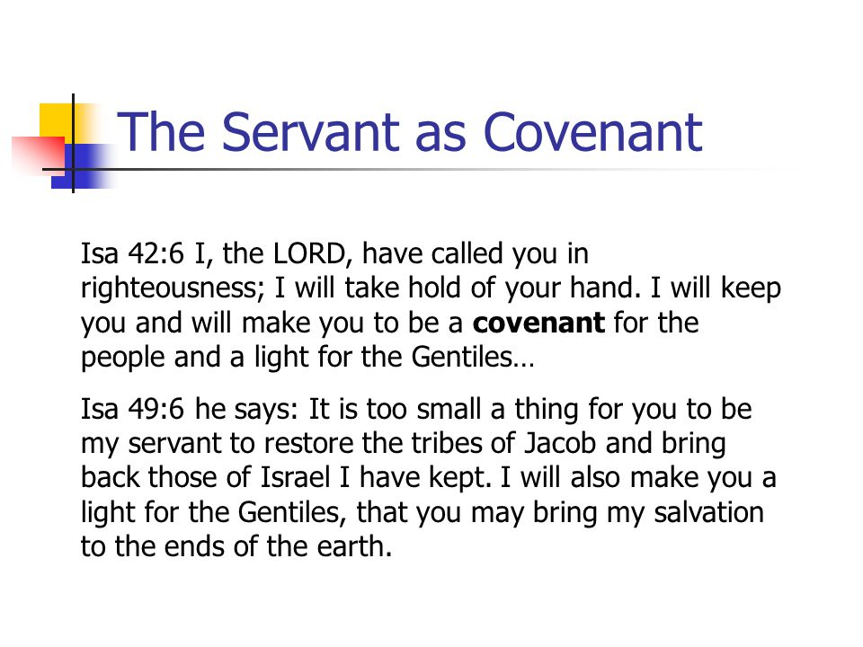 The Servant as Covenant Isa 42:6 I, the LORD, have called you in righteousness; I will take hold of your hand. I will keep you and will make you to be