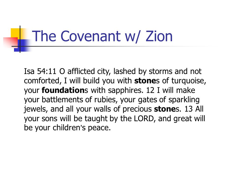 The Covenant w/ Zion Isa 54:11 O afflicted city, lashed by storms and not comforted, I will build you with stones of turquoise, your foundations with
