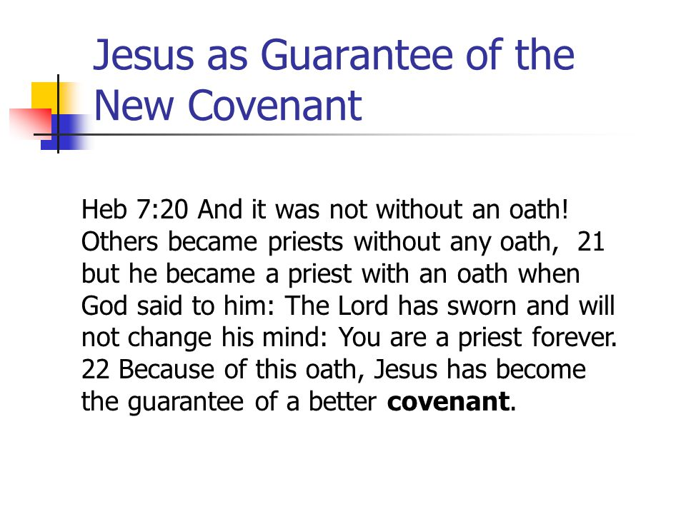 Jesus as Guarantee of the New Covenant Heb 7:20 And it was not without an oath! Others became priests without any oath, 21 but he became a priest with