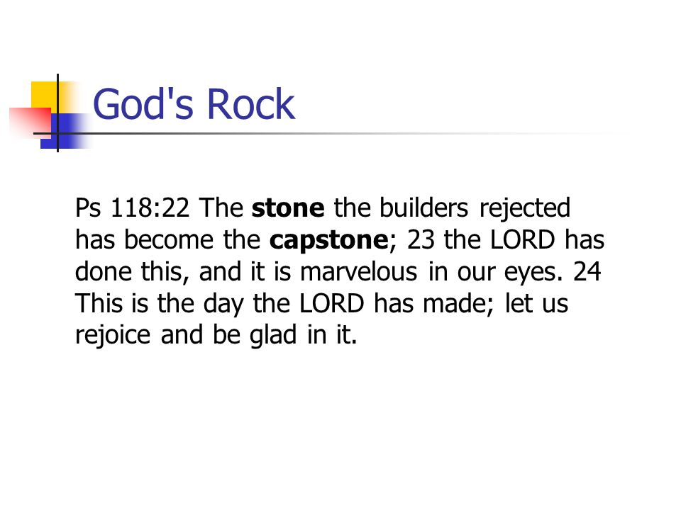 God's Rock Ps 118:22 The stone the builders rejected has become the capstone; 23 the LORD has done this, and it is marvelous in our eyes. 24 This is t