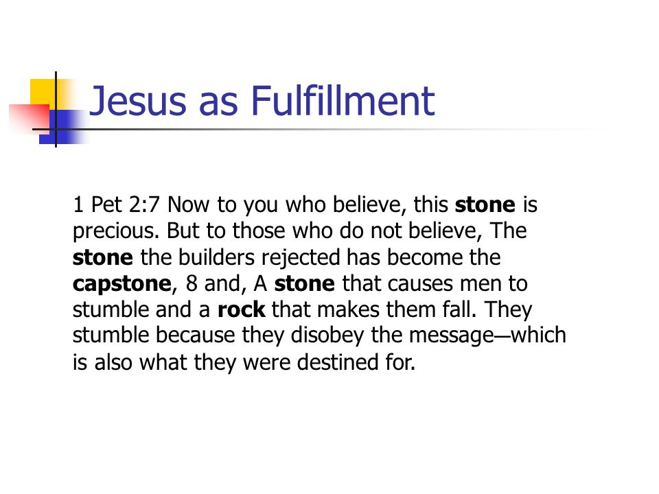 Jesus as Fulfillment 1 Pet 2:7 Now to you who believe, this stone is precious. But to those who do not believe, The stone the builders rejected has be