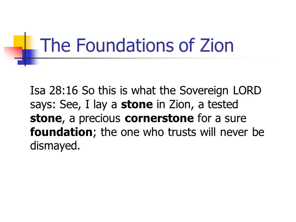 The Foundations of Zion Isa 28:16 So this is what the Sovereign LORD says: See, I lay a stone in Zion, a tested stone, a precious cornerstone for a su