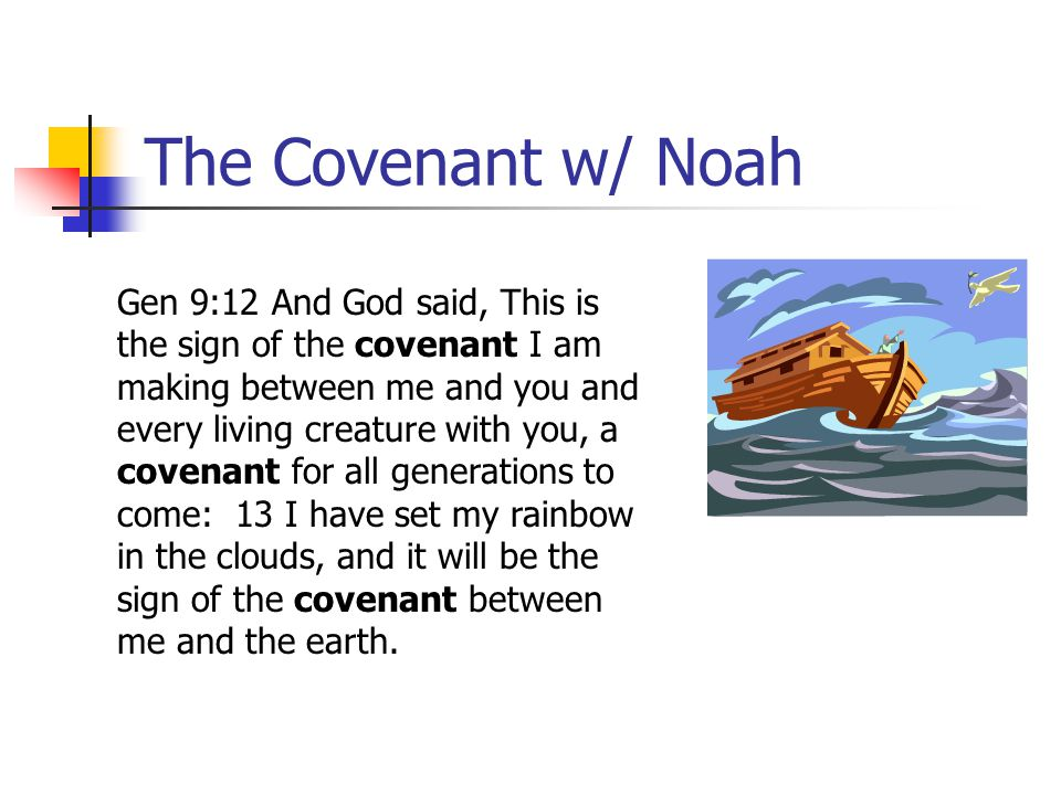 The Covenant w/ Noah Gen 9:12 And God said, This is the sign of the covenant I am making between me and you and every living creature with you, a cove