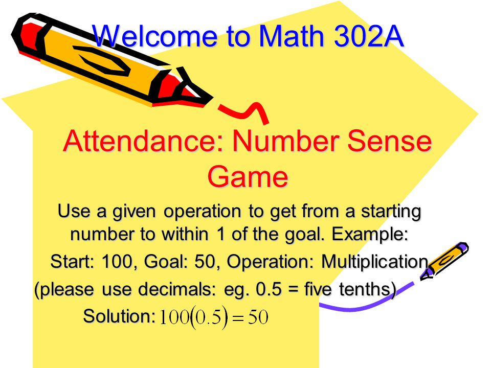 Welcome to Math 302A Attendance: Number Sense Game Use a given operation to get from a starting number to within 1 of the goal.
