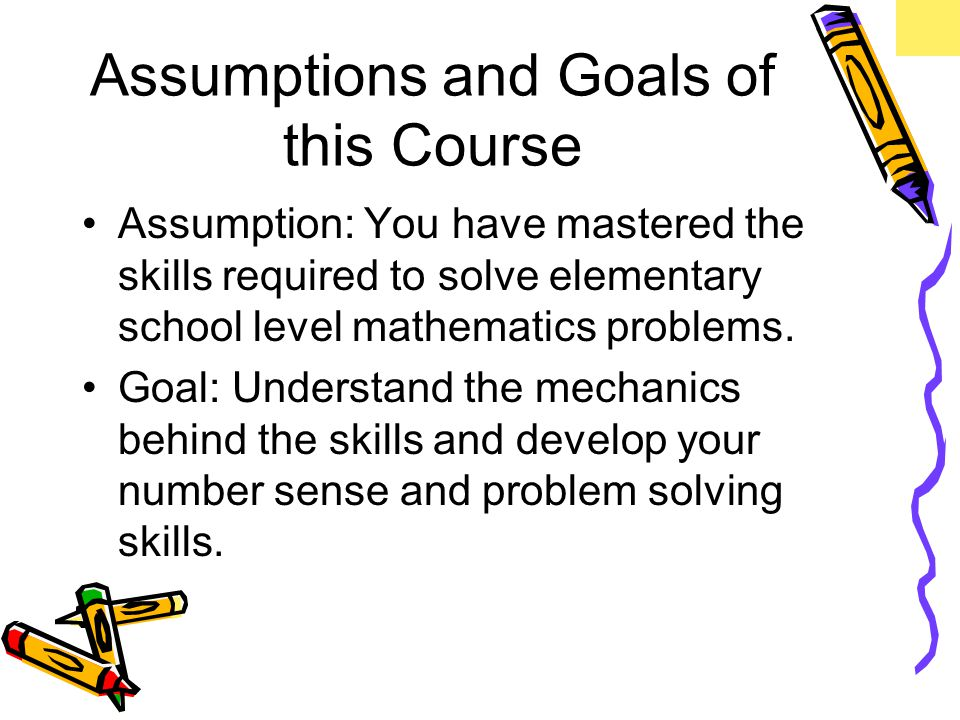 Assumptions and Goals of this Course Assumption: You have mastered the skills required to solve elementary school level mathematics problems.