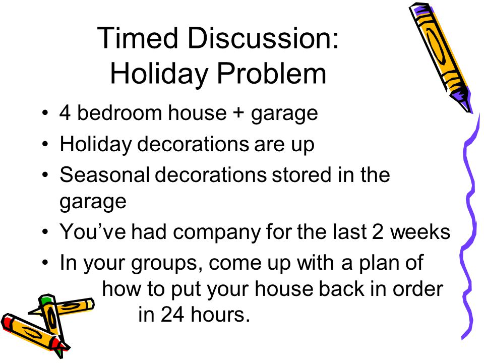 Timed Discussion: Holiday Problem 4 bedroom house + garage Holiday decorations are up Seasonal decorations stored in the garage You've had company for the last 2 weeks In your groups, come up with a plan of how to put your house back in order in 24 hours.