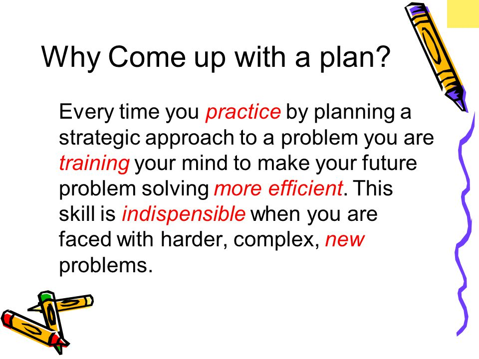 Why Come up with a plan.