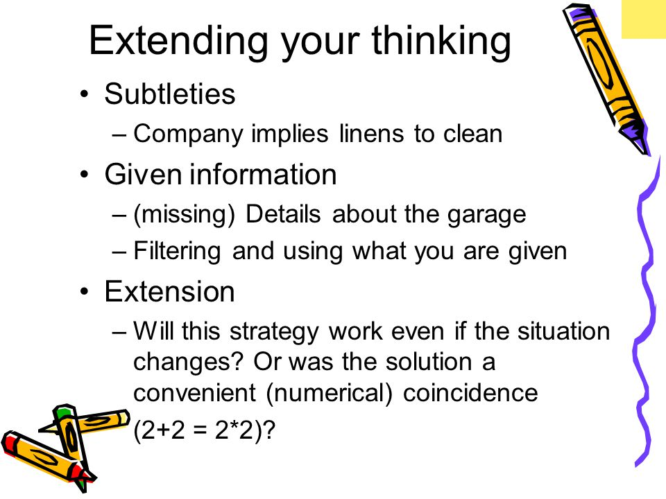 Extending your thinking Subtleties –Company implies linens to clean Given information –(missing) Details about the garage –Filtering and using what you are given Extension –Will this strategy work even if the situation changes.