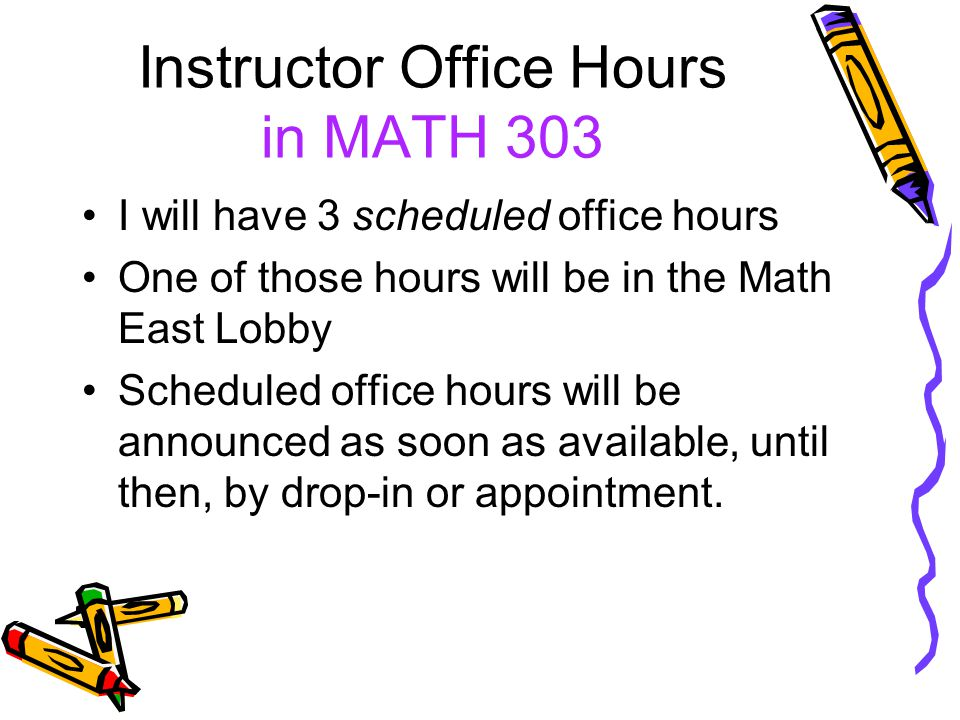 Instructor Office Hours in MATH 303 I will have 3 scheduled office hours One of those hours will be in the Math East Lobby Scheduled office hours will be announced as soon as available, until then, by drop-in or appointment.