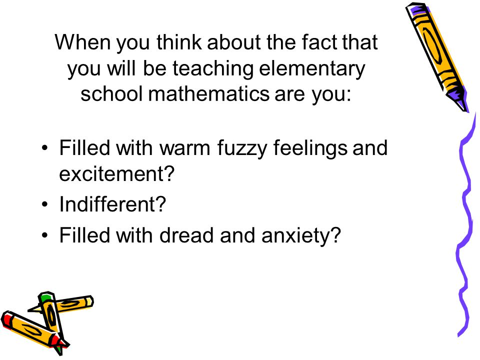 When you think about the fact that you will be teaching elementary school mathematics are you: Filled with warm fuzzy feelings and excitement.