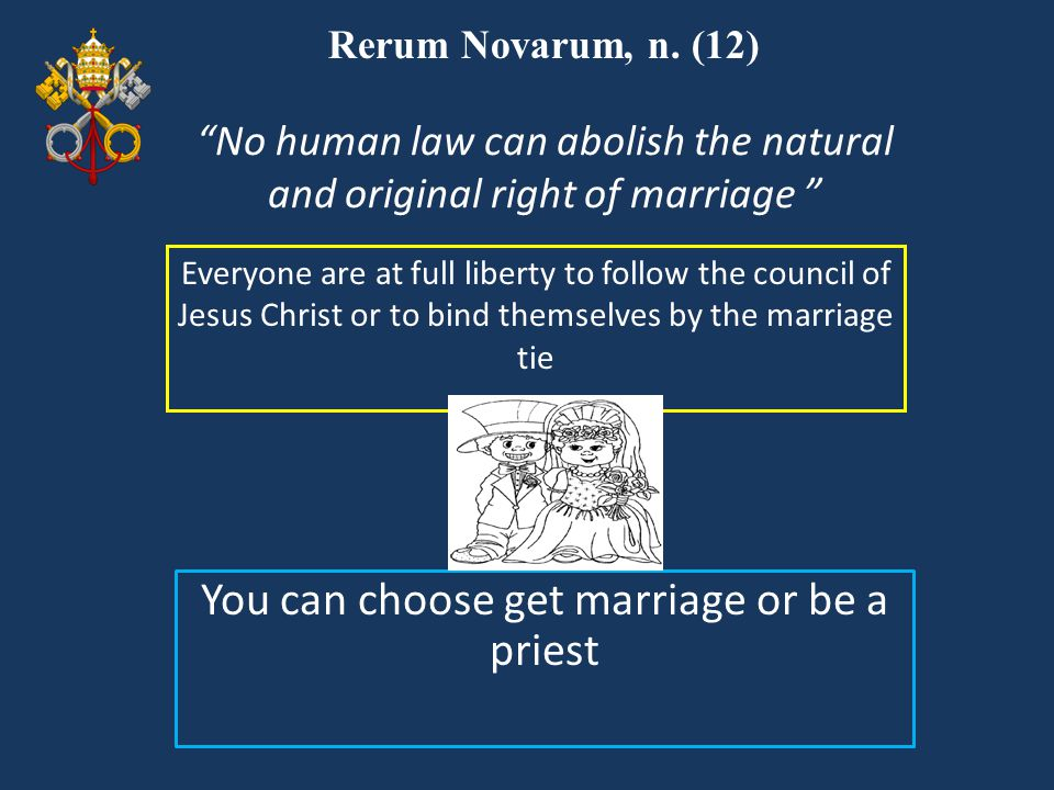 """Rerum Novarum, n. (12) Everyone are at full liberty to follow the council of Jesus Christ or to bind themselves by the marriage tie """"No human law can"""