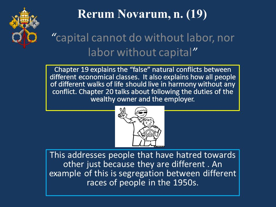 """Rerum Novarum, n. (19) Chapter 19 explains the """"false"""" natural conflicts between different economical classes. It also explains how all people of diff"""