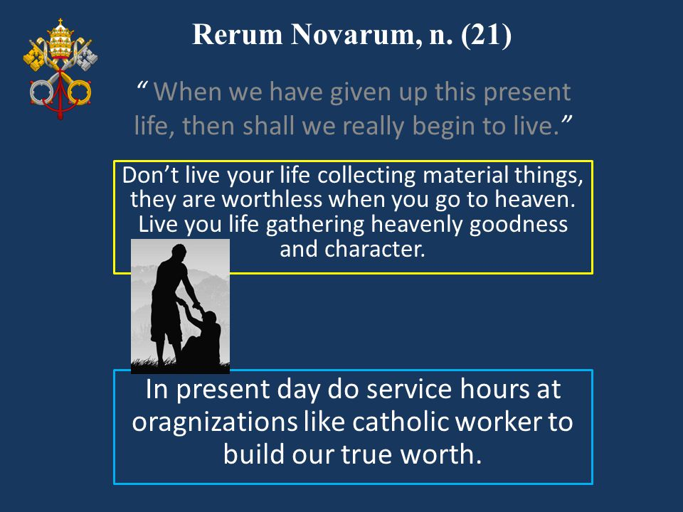 Rerum Novarum, n. (21) Don't live your life collecting material things, they are worthless when you go to heaven. Live you life gathering heavenly goo