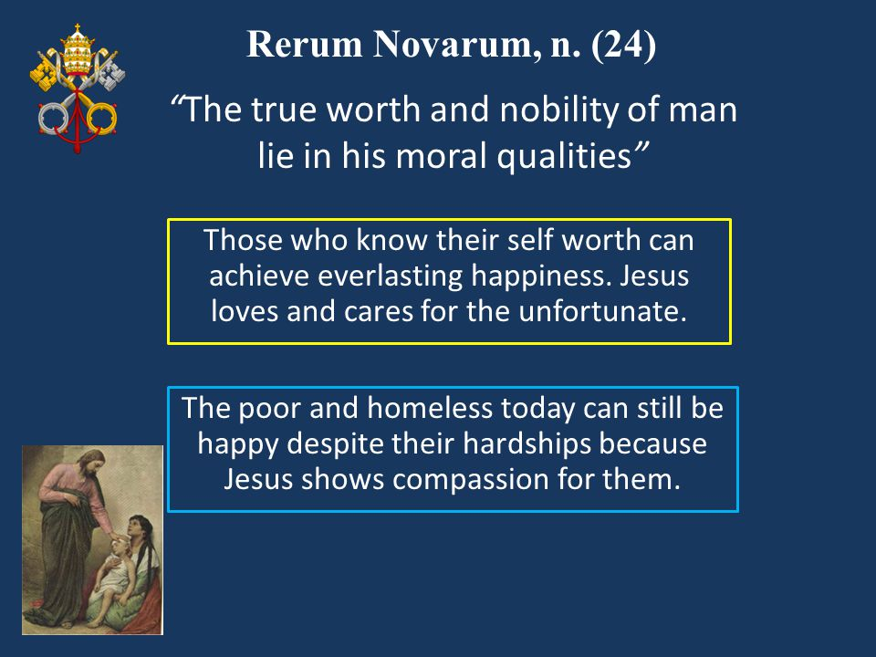 """Rerum Novarum, n. (24) Those who know their self worth can achieve everlasting happiness. Jesus loves and cares for the unfortunate. """"The true worth a"""