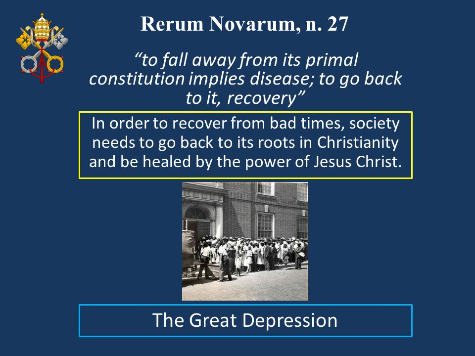 Rerum Novarum, n. 27 In order to recover from bad times, society needs to go back to its roots in Christianity and be healed by the power of Jesus Chr