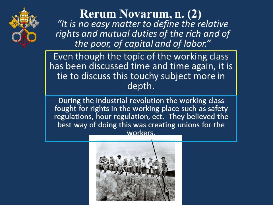 Rerum Novarum, n. (2) Even though the topic of the working class has been discussed time and time again, it is tie to discuss this touchy subject more