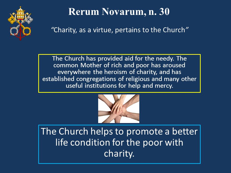 Rerum Novarum, n. 30 The Church has provided aid for the needy. The common Mother of rich and poor has aroused everywhere the heroism of charity, and