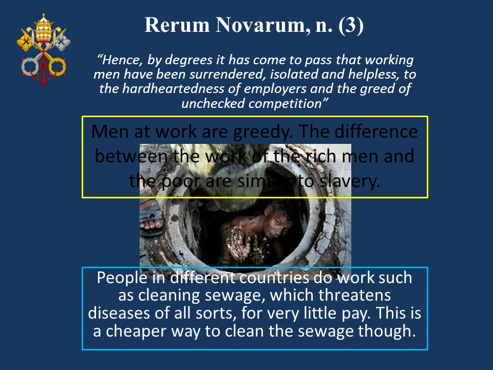 """Rerum Novarum, n. (3) Men at work are greedy. The difference between the work of the rich men and the poor are similar to slavery. """"Hence, by degrees"""