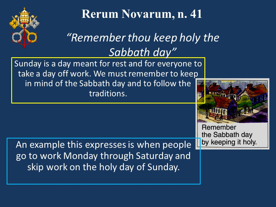 Rerum Novarum, n. 41 Sunday is a day meant for rest and for everyone to take a day off work. We must remember to keep in mind of the Sabbath day and t