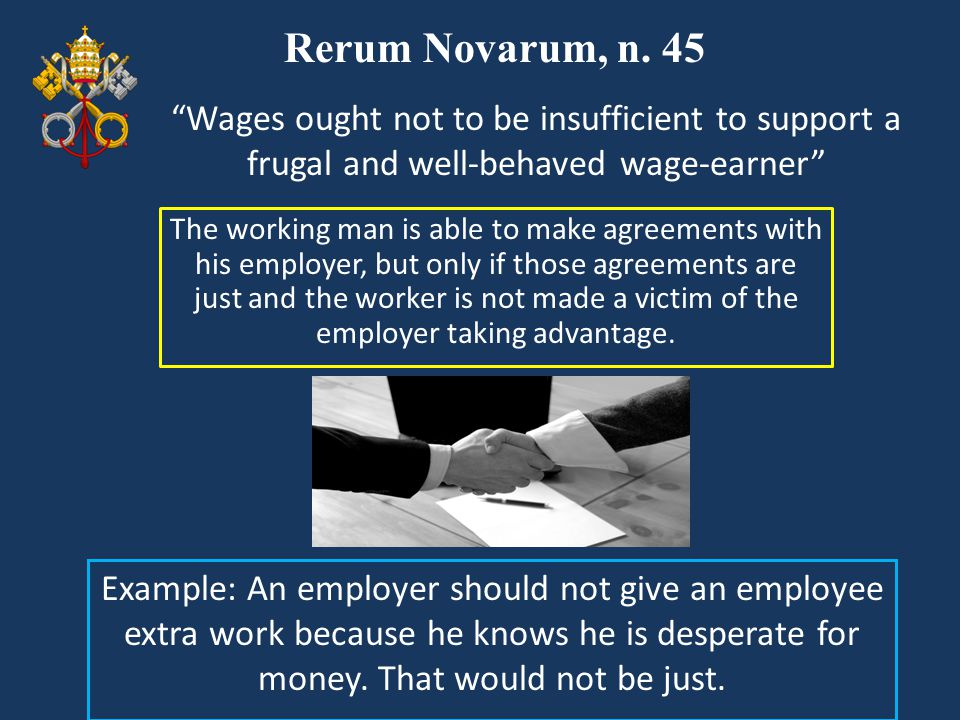 Rerum Novarum, n. 45 The working man is able to make agreements with his employer, but only if those agreements are just and the worker is not made a