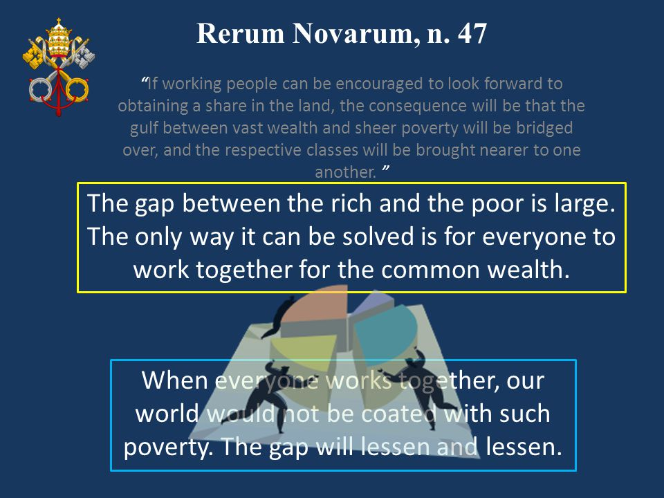 Rerum Novarum, n. 47 The gap between the rich and the poor is large. The only way it can be solved is for everyone to work together for the common wea