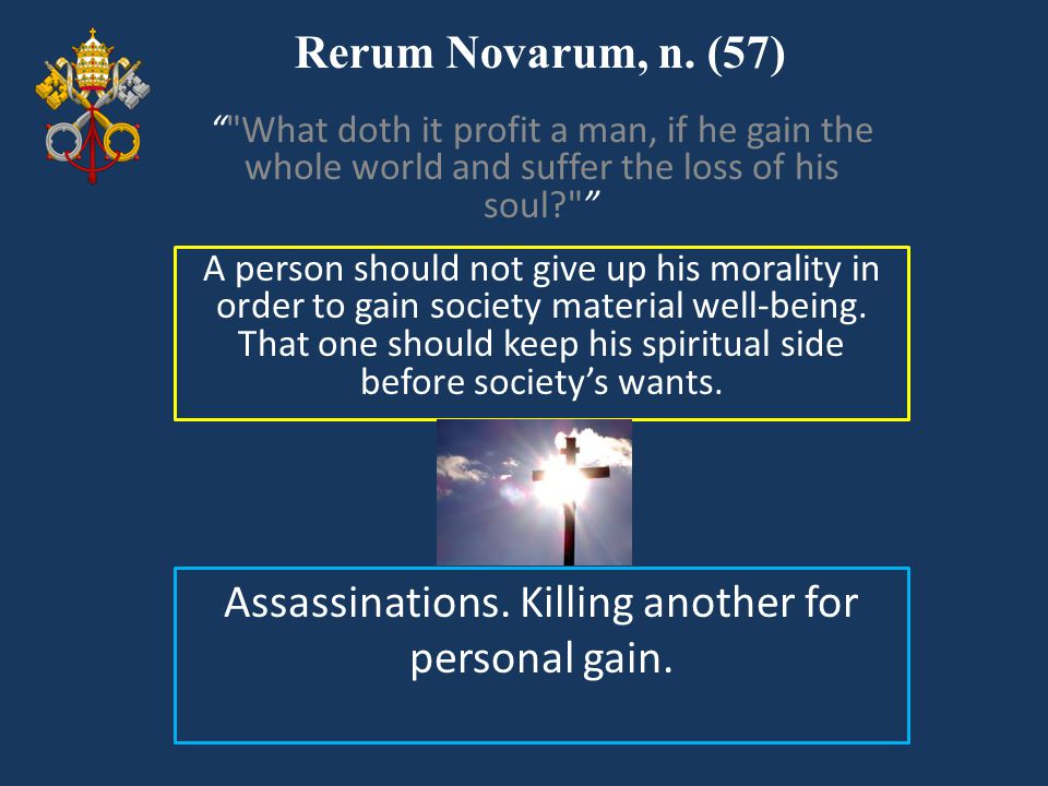 Rerum Novarum, n. (57) A person should not give up his morality in order to gain society material well-being. That one should keep his spiritual side