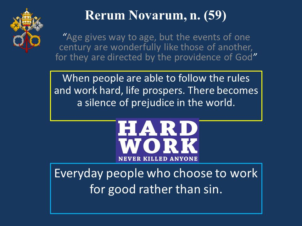 """Rerum Novarum, n. (59) When people are able to follow the rules and work hard, life prospers. There becomes a silence of prejudice in the world. """"Age"""