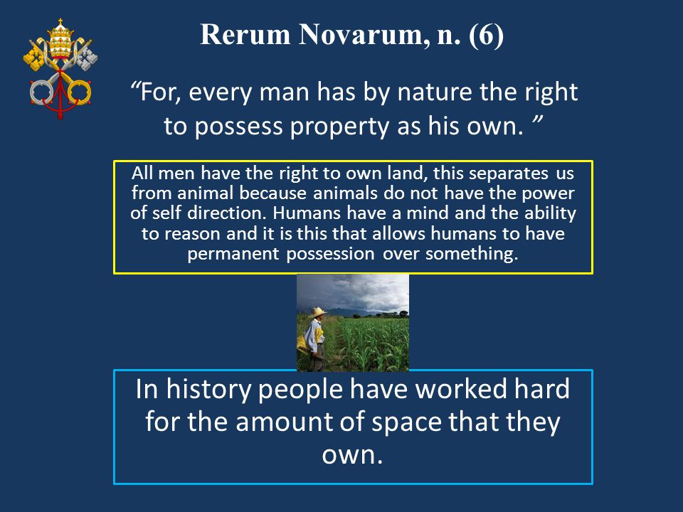 Rerum Novarum, n. (6) All men have the right to own land, this separates us from animal because animals do not have the power of self direction. Human