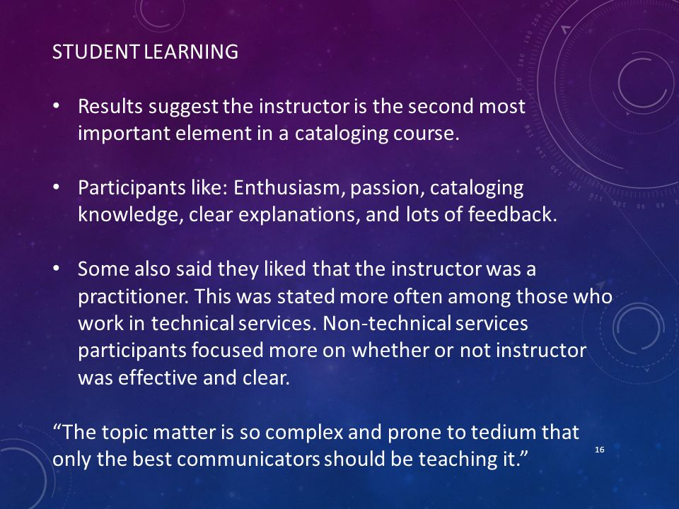 16 STUDENT LEARNING Results suggest the instructor is the second most important element in a cataloging course.