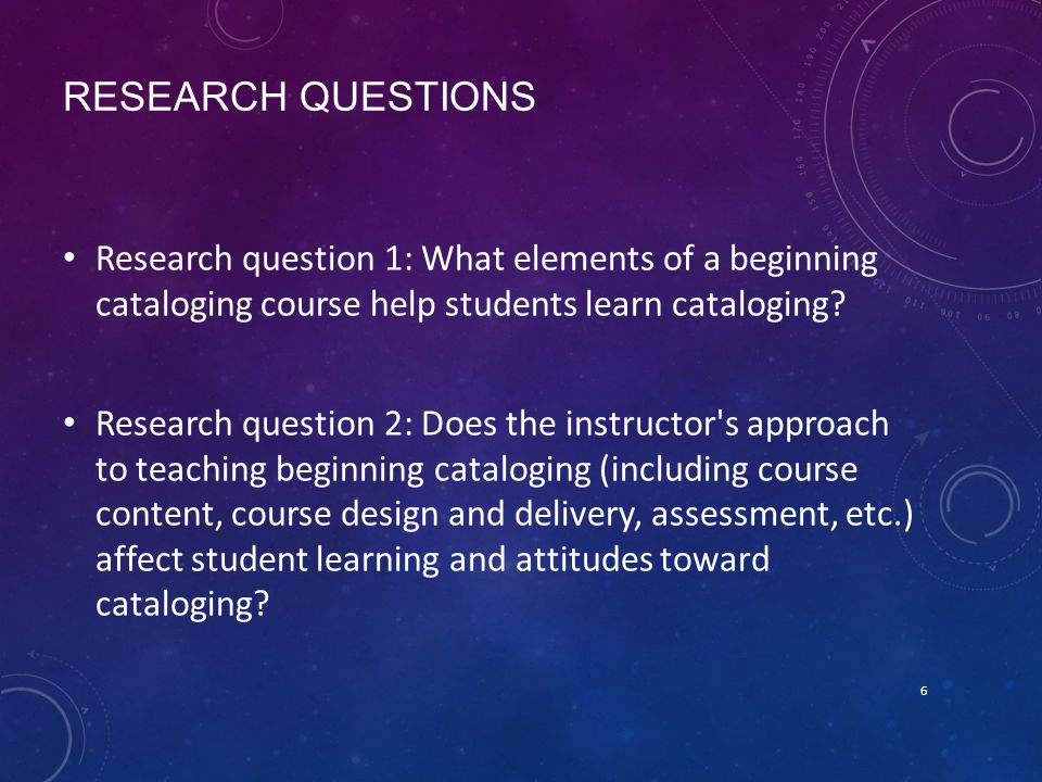 RESEARCH QUESTIONS Research question 1: What elements of a beginning cataloging course help students learn cataloging.