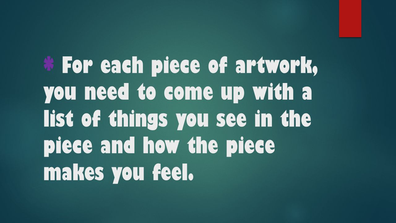 * For each piece of artwork, you need to come up with a list of things you see in the piece and how the piece makes you feel.