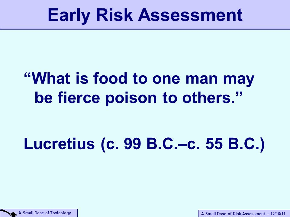 A Small Dose of Risk Assessment – 12/16/11 A Small Dose of Toxicology Early Risk Assessment What is food to one man may be fierce poison to others. Lucretius (c.
