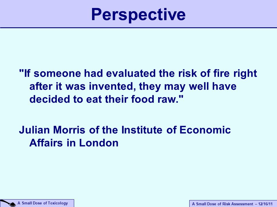 A Small Dose of Risk Assessment – 12/16/11 A Small Dose of Toxicology If someone had evaluated the risk of fire right after it was invented, they may well have decided to eat their food raw. Julian Morris of the Institute of Economic Affairs in London Perspective