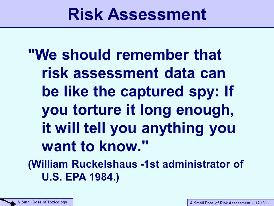 A Small Dose of Risk Assessment – 12/16/11 A Small Dose of Toxicology Risk Assessment We should remember that risk assessment data can be like the captured spy: If you torture it long enough, it will tell you anything you want to know. (William Ruckelshaus -1st administrator of U.S.