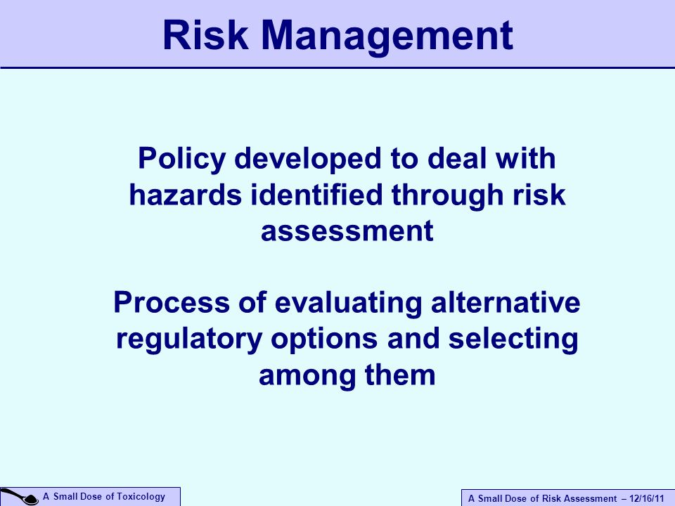 A Small Dose of Risk Assessment – 12/16/11 A Small Dose of Toxicology Policy developed to deal with hazards identified through risk assessment Process of evaluating alternative regulatory options and selecting among them Risk Management